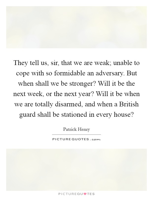 They tell us, sir, that we are weak; unable to cope with so formidable an adversary. But when shall we be stronger? Will it be the next week, or the next year? Will it be when we are totally disarmed, and when a British guard shall be stationed in every house? Picture Quote #1