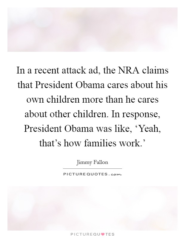 In a recent attack ad, the NRA claims that President Obama cares about his own children more than he cares about other children. In response, President Obama was like, 'Yeah, that's how families work.' Picture Quote #1