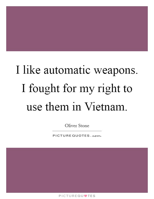 I like automatic weapons. I fought for my right to use them in Vietnam Picture Quote #1