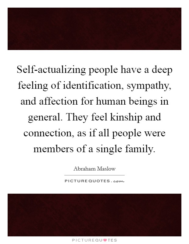 Self-actualizing people have a deep feeling of identification, sympathy, and affection for human beings in general. They feel kinship and connection, as if all people were members of a single family Picture Quote #1