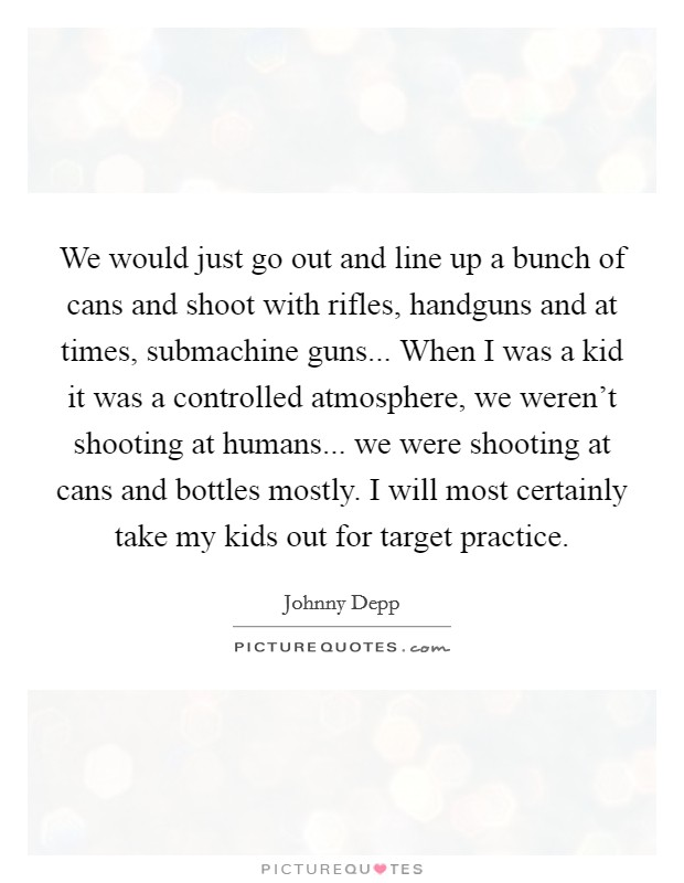 We would just go out and line up a bunch of cans and shoot with rifles, handguns and at times, submachine guns... When I was a kid it was a controlled atmosphere, we weren't shooting at humans... we were shooting at cans and bottles mostly. I will most certainly take my kids out for target practice Picture Quote #1