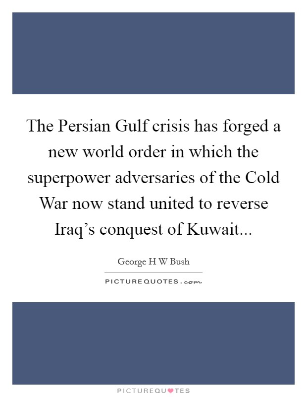The Persian Gulf crisis has forged a new world order in which the superpower adversaries of the Cold War now stand united to reverse Iraq's conquest of Kuwait Picture Quote #1