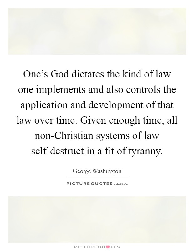 One's God dictates the kind of law one implements and also controls the application and development of that law over time. Given enough time, all non-Christian systems of law self-destruct in a fit of tyranny Picture Quote #1