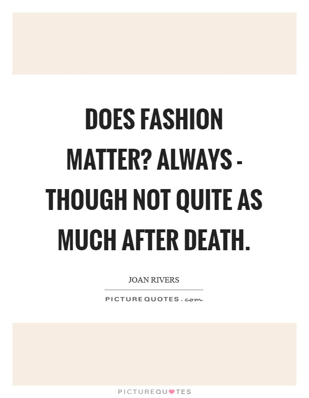 Does fashion matter? Always - though not quite as much after death Picture Quote #1