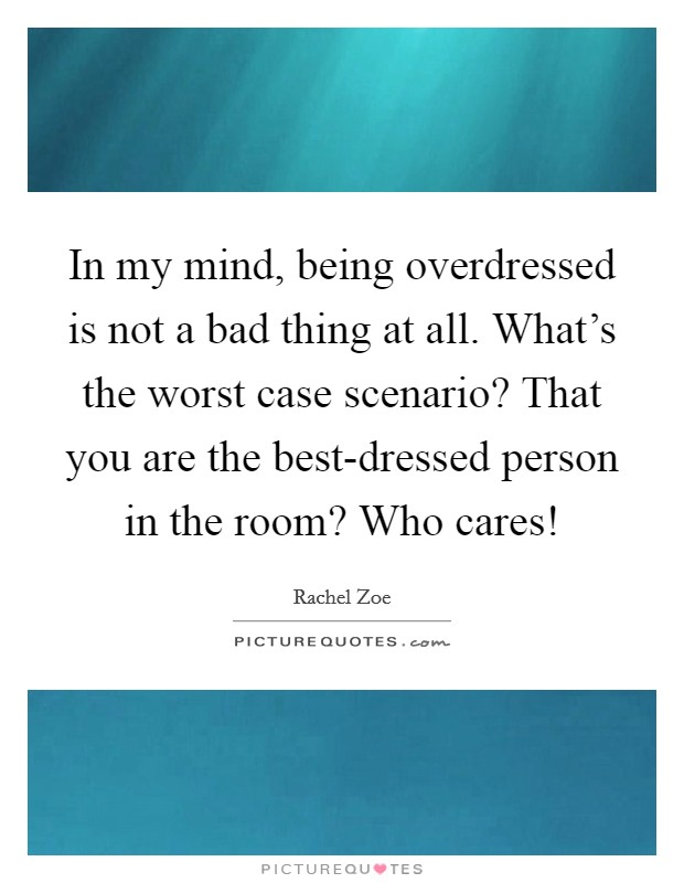 In my mind, being overdressed is not a bad thing at all. What's the worst case scenario? That you are the best-dressed person in the room? Who cares! Picture Quote #1