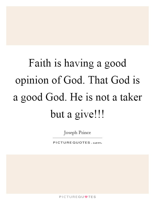 Faith is having a good opinion of God. That God is a good God. He is not a taker but a give!!! Picture Quote #1