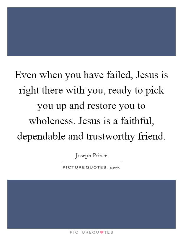 Even when you have failed, Jesus is right there with you, ready to pick you up and restore you to wholeness. Jesus is a faithful, dependable and trustworthy friend Picture Quote #1