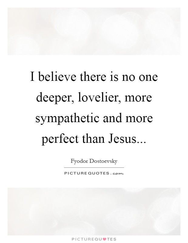 I believe there is no one deeper, lovelier, more sympathetic and more perfect than Jesus Picture Quote #1
