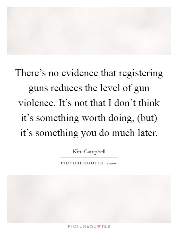 There's no evidence that registering guns reduces the level of gun violence. It's not that I don't think it's something worth doing, (but) it's something you do much later Picture Quote #1