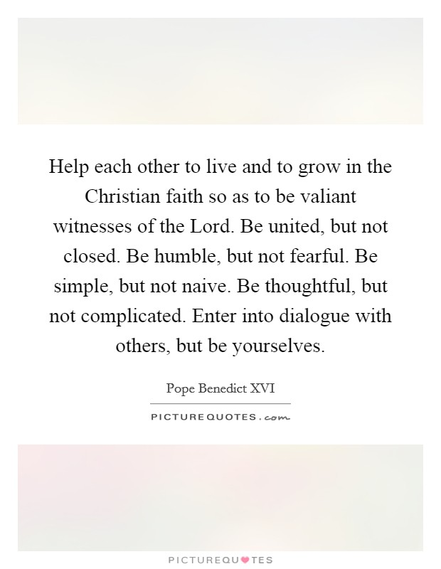 Help each other to live and to grow in the Christian faith so as to be valiant witnesses of the Lord. Be united, but not closed. Be humble, but not fearful. Be simple, but not naive. Be thoughtful, but not complicated. Enter into dialogue with others, but be yourselves Picture Quote #1