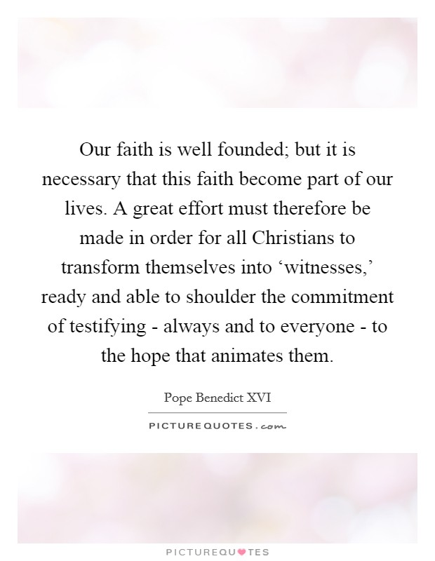 Our faith is well founded; but it is necessary that this faith become part of our lives. A great effort must therefore be made in order for all Christians to transform themselves into 'witnesses,' ready and able to shoulder the commitment of testifying - always and to everyone - to the hope that animates them Picture Quote #1