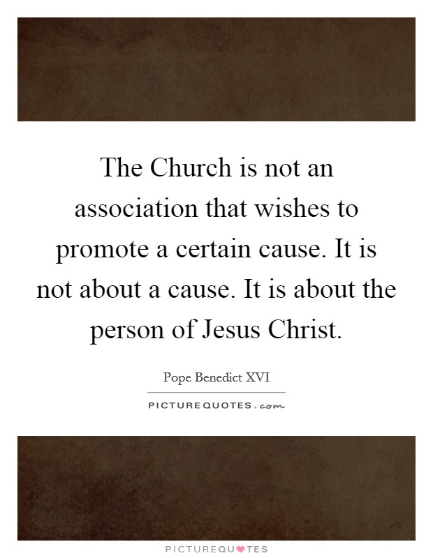 The Church is not an association that wishes to promote a certain cause. It is not about a cause. It is about the person of Jesus Christ Picture Quote #1