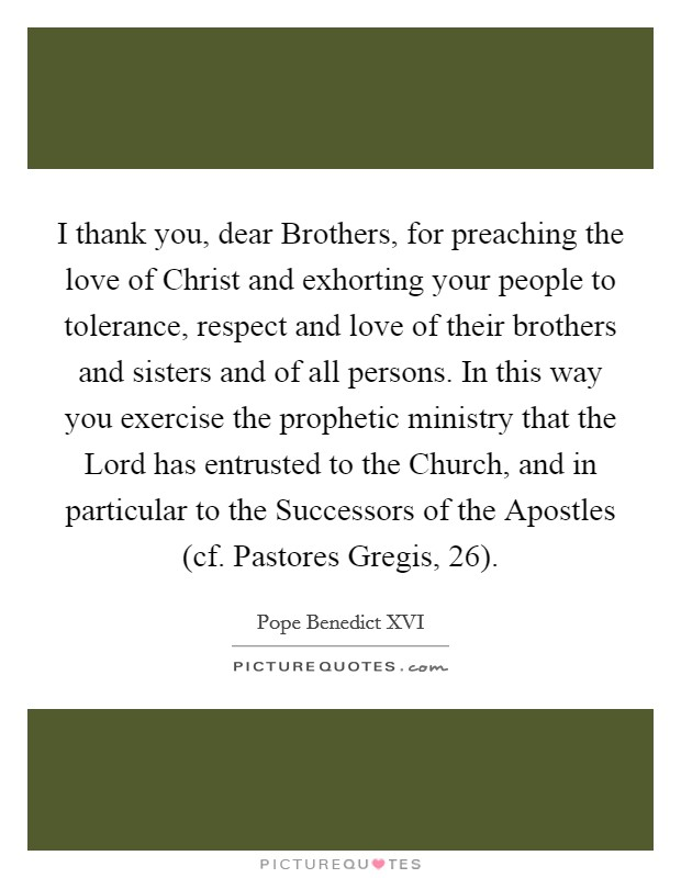 I thank you, dear Brothers, for preaching the love of Christ and exhorting your people to tolerance, respect and love of their brothers and sisters and of all persons. In this way you exercise the prophetic ministry that the Lord has entrusted to the Church, and in particular to the Successors of the Apostles (cf. Pastores Gregis, 26) Picture Quote #1