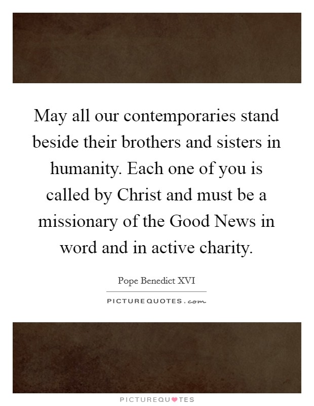 May all our contemporaries stand beside their brothers and sisters in humanity. Each one of you is called by Christ and must be a missionary of the Good News in word and in active charity Picture Quote #1