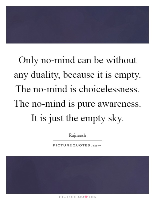 Only no-mind can be without any duality, because it is empty. The no-mind is choicelessness. The no-mind is pure awareness. It is just the empty sky Picture Quote #1