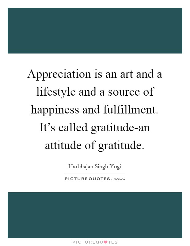 Appreciation is an art and a lifestyle and a source of happiness and fulfillment. It's called gratitude-an attitude of gratitude Picture Quote #1