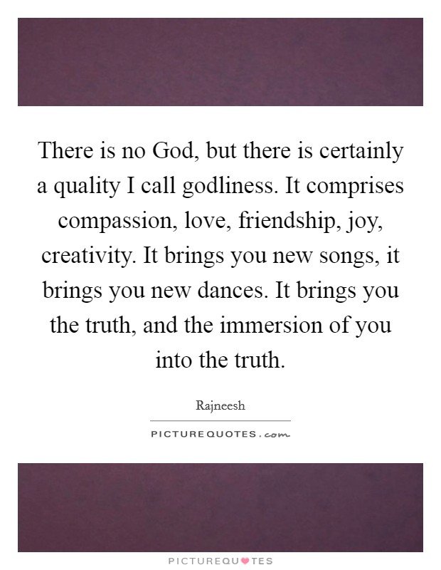 There is no God, but there is certainly a quality I call godliness. It comprises compassion, love, friendship, joy, creativity. It brings you new songs, it brings you new dances. It brings you the truth, and the immersion of you into the truth Picture Quote #1