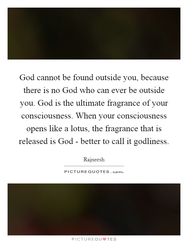 God cannot be found outside you, because there is no God who can ever be outside you. God is the ultimate fragrance of your consciousness. When your consciousness opens like a lotus, the fragrance that is released is God - better to call it godliness Picture Quote #1