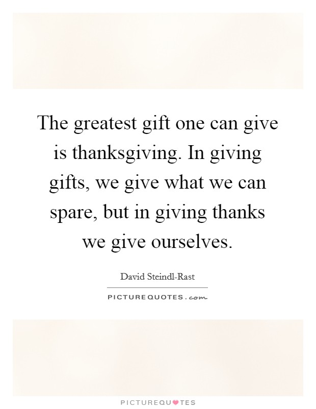 The greatest gift one can give is thanksgiving. In giving gifts, we give what we can spare, but in giving thanks we give ourselves Picture Quote #1