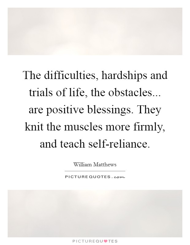 The difficulties, hardships and trials of life, the obstacles... are positive blessings. They knit the muscles more firmly, and teach self-reliance Picture Quote #1