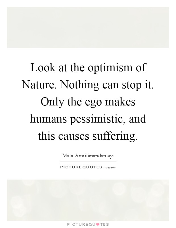 Look at the optimism of Nature. Nothing can stop it. Only the ego makes humans pessimistic, and this causes suffering Picture Quote #1
