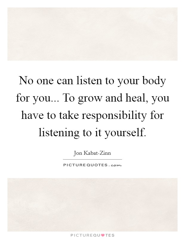No one can listen to your body for you... To grow and heal, you have to take responsibility for listening to it yourself Picture Quote #1