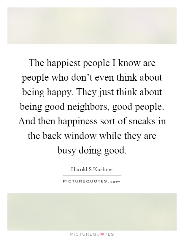 The happiest people I know are people who don't even think about being happy. They just think about being good neighbors, good people. And then happiness sort of sneaks in the back window while they are busy doing good Picture Quote #1