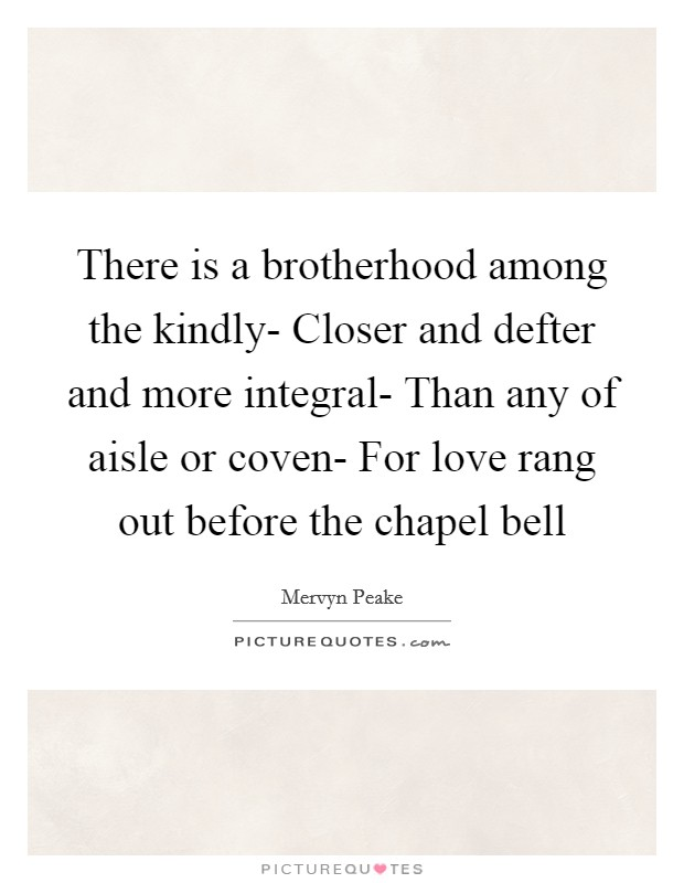 There is a brotherhood among the kindly- Closer and defter and more integral- Than any of aisle or coven- For love rang out before the chapel bell Picture Quote #1