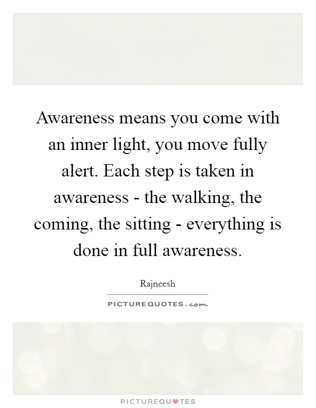 Awareness means you come with an inner light, you move fully alert. Each step is taken in awareness - the walking, the coming, the sitting - everything is done in full awareness Picture Quote #1