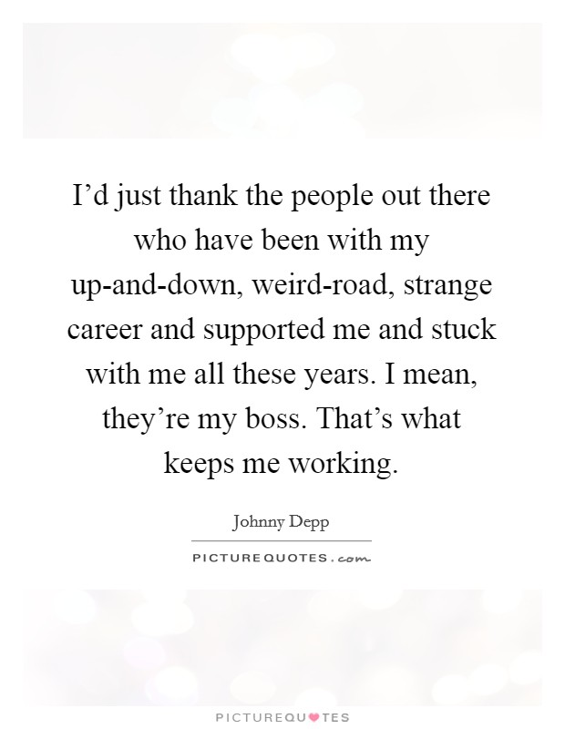 I'd just thank the people out there who have been with my up-and-down, weird-road, strange career and supported me and stuck with me all these years. I mean, they're my boss. That's what keeps me working Picture Quote #1