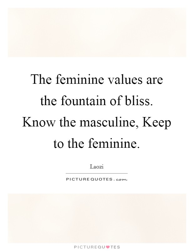 The feminine values are the fountain of bliss. Know the masculine, Keep to the feminine Picture Quote #1
