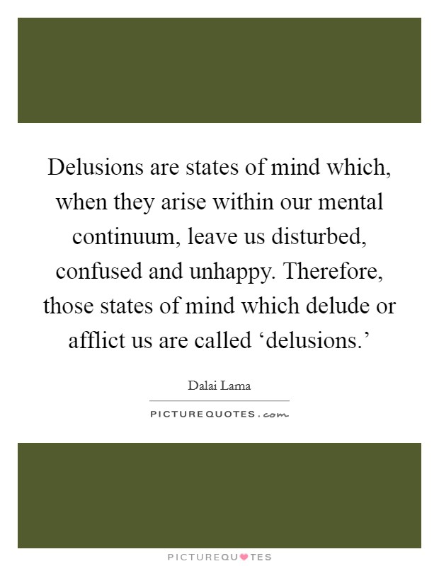 Delusions are states of mind which, when they arise within our mental continuum, leave us disturbed, confused and unhappy. Therefore, those states of mind which delude or afflict us are called 'delusions.' Picture Quote #1