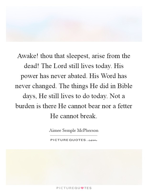 Awake! thou that sleepest, arise from the dead! The Lord still lives today. His power has never abated. His Word has never changed. The things He did in Bible days, He still lives to do today. Not a burden is there He cannot bear nor a fetter He cannot break Picture Quote #1