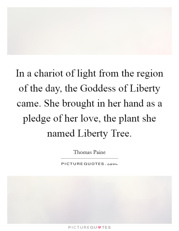 In a chariot of light from the region of the day, the Goddess of Liberty came. She brought in her hand as a pledge of her love, the plant she named Liberty Tree Picture Quote #1