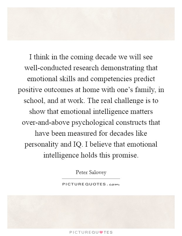 I think in the coming decade we will see well-conducted research demonstrating that emotional skills and competencies predict positive outcomes at home with one's family, in school, and at work. The real challenge is to show that emotional intelligence matters over-and-above psychological constructs that have been measured for decades like personality and IQ. I believe that emotional intelligence holds this promise Picture Quote #1