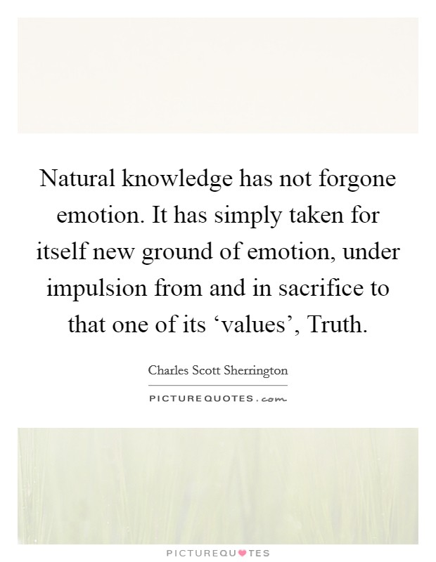 Natural knowledge has not forgone emotion. It has simply taken for itself new ground of emotion, under impulsion from and in sacrifice to that one of its 'values', Truth Picture Quote #1