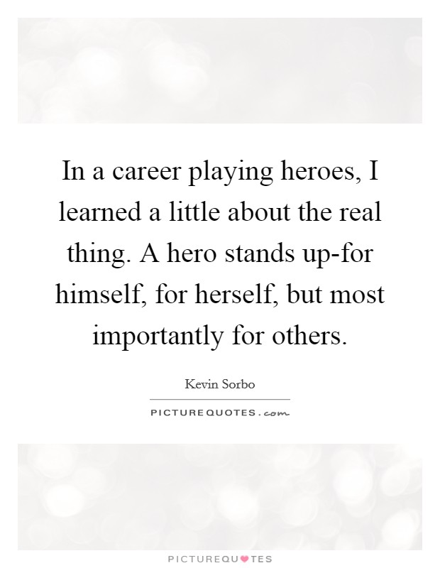 In a career playing heroes, I learned a little about the real thing. A hero stands up-for himself, for herself, but most importantly for others Picture Quote #1