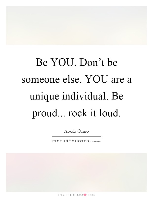 Be YOU. Don't be someone else. YOU are a unique individual. Be proud... rock it loud Picture Quote #1