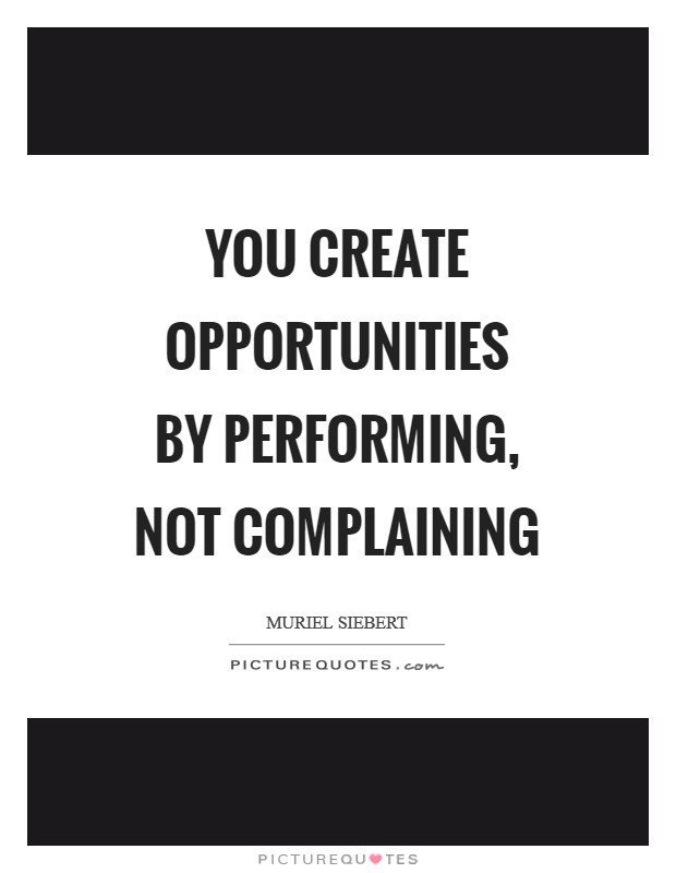 You create opportunities by performing, not complaining Picture Quote #1