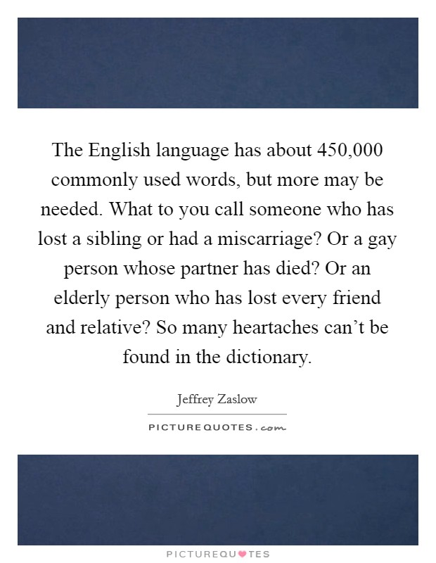 The English language has about 450,000 commonly used words, but more may be needed. What to you call someone who has lost a sibling or had a miscarriage? Or a gay person whose partner has died? Or an elderly person who has lost every friend and relative? So many heartaches can't be found in the dictionary Picture Quote #1