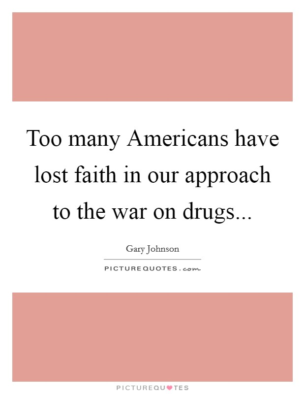 Too many Americans have lost faith in our approach to the war on drugs Picture Quote #1