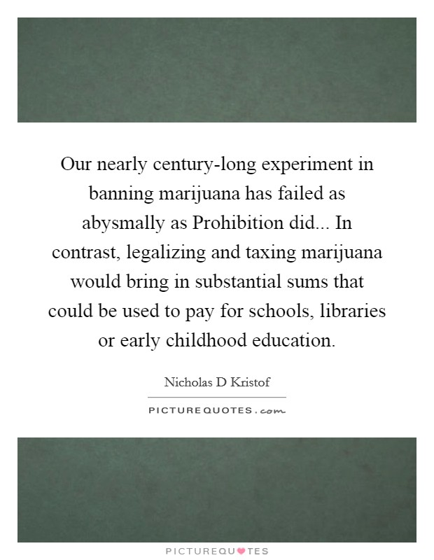 Our nearly century-long experiment in banning marijuana has failed as abysmally as Prohibition did... In contrast, legalizing and taxing marijuana would bring in substantial sums that could be used to pay for schools, libraries or early childhood education Picture Quote #1