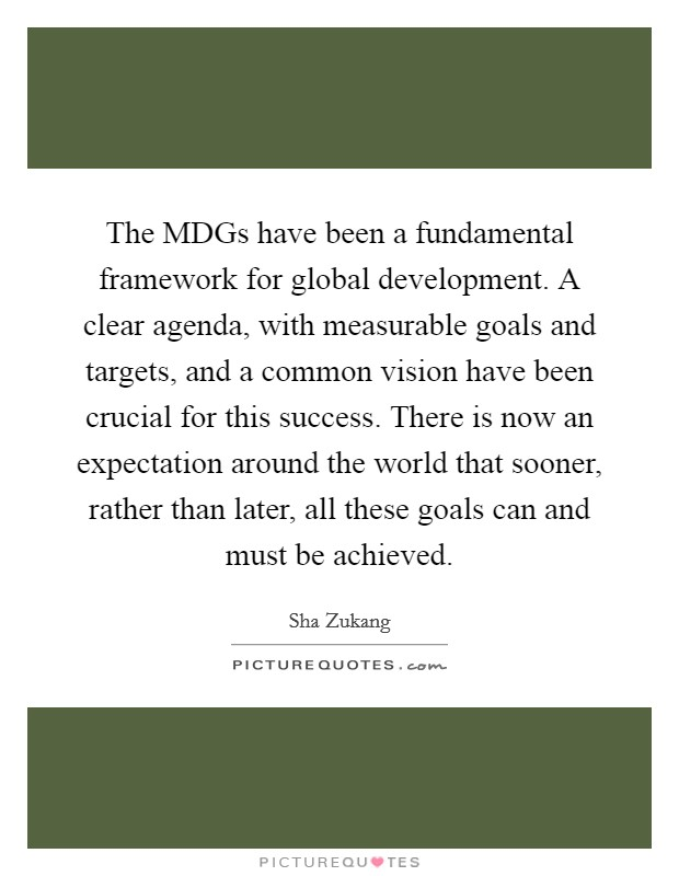The MDGs have been a fundamental framework for global development. A clear agenda, with measurable goals and targets, and a common vision have been crucial for this success. There is now an expectation around the world that sooner, rather than later, all these goals can and must be achieved Picture Quote #1