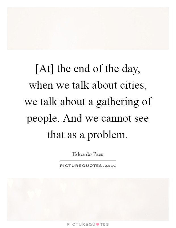 [At] the end of the day, when we talk about cities, we talk about a gathering of people. And we cannot see that as a problem Picture Quote #1
