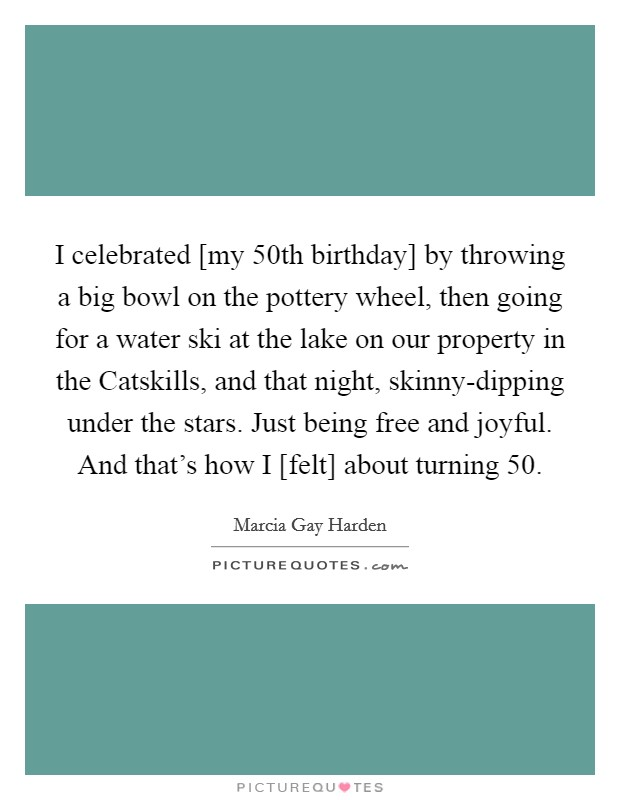 I celebrated [my 50th birthday] by throwing a big bowl on the pottery wheel, then going for a water ski at the lake on our property in the Catskills, and that night, skinny-dipping under the stars. Just being free and joyful. And that's how I [felt] about turning 50 Picture Quote #1