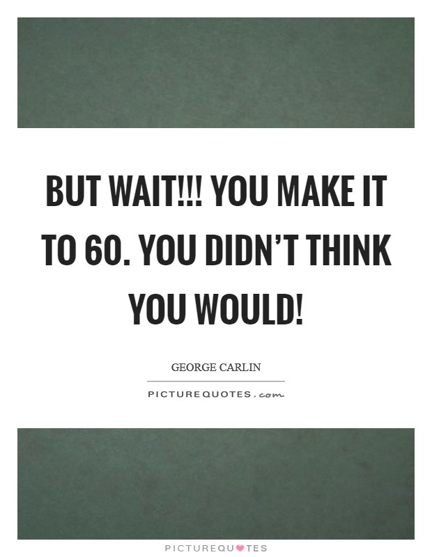 But wait!!! You MAKE it to 60. You didn't think you would! Picture Quote #1