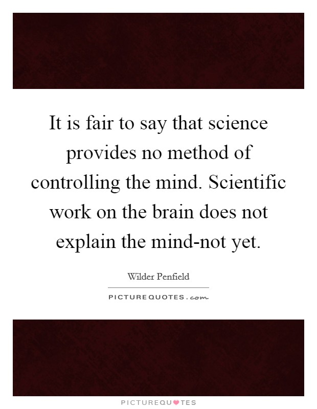 It is fair to say that science provides no method of controlling the mind. Scientific work on the brain does not explain the mind-not yet Picture Quote #1