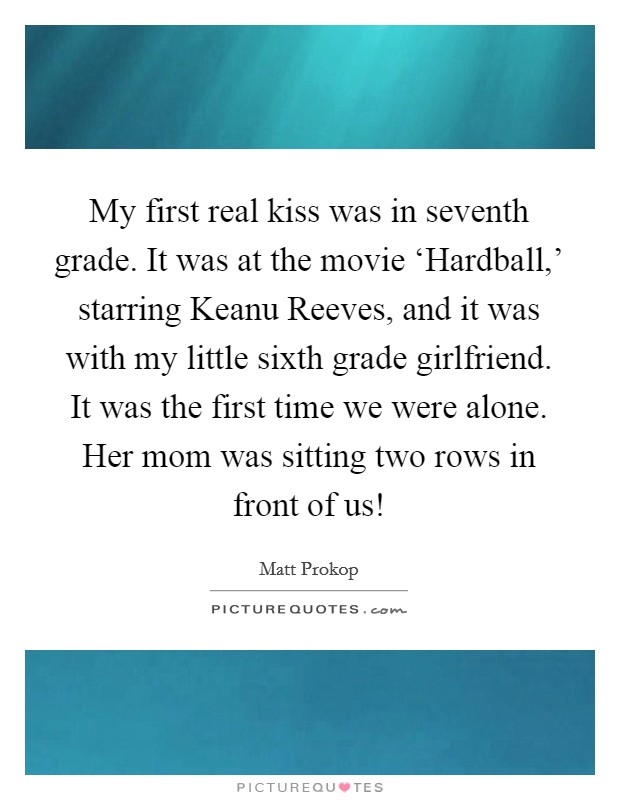 My first real kiss was in seventh grade. It was at the movie 'Hardball,' starring Keanu Reeves, and it was with my little sixth grade girlfriend. It was the first time we were alone. Her mom was sitting two rows in front of us! Picture Quote #1