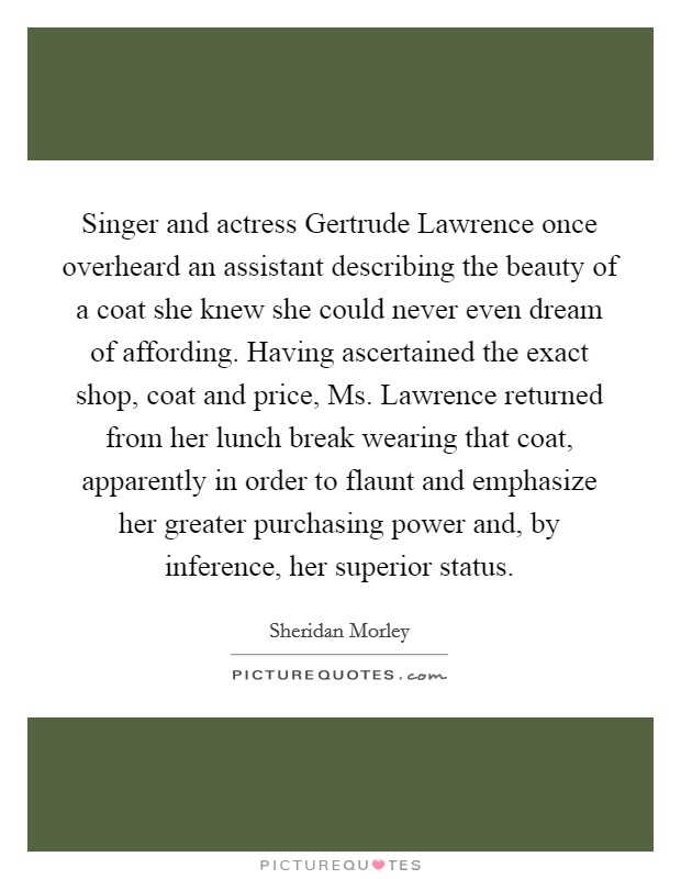 Singer and actress Gertrude Lawrence once overheard an assistant describing the beauty of a coat she knew she could never even dream of affording. Having ascertained the exact shop, coat and price, Ms. Lawrence returned from her lunch break wearing that coat, apparently in order to flaunt and emphasize her greater purchasing power and, by inference, her superior status Picture Quote #1