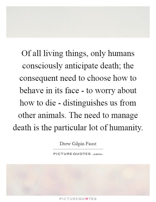 Of all living things, only humans consciously anticipate death; the consequent need to choose how to behave in its face - to worry about how to die - distinguishes us from other animals. The need to manage death is the particular lot of humanity Picture Quote #1
